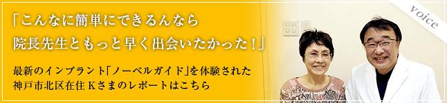 「こんなに簡単にできるんなら院長先生ともっと早く出会いたかった!」最新のインプラント「コンピュータガイド」を体験された神戸市北区在住Kさまのレポートはこちら